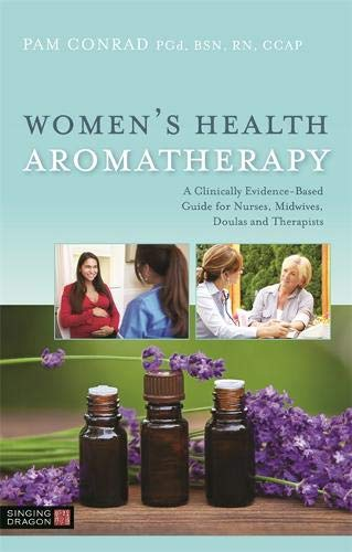 Women's Health Aromatherapy: A Clinically Evidence-Based Guide for Nurses, Midwives, Doulas and Therapists por Pam Conrad