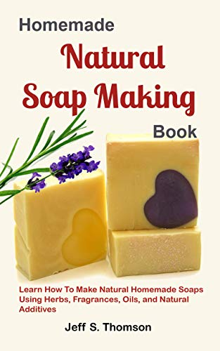 Homemade Natural Soap Making Book: Learn How to Make Natural Homemade Soaps using Herbs, Fragrances, Oils, and Natural Additives (English Edition)
