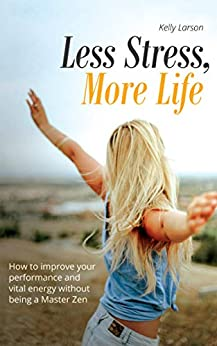 Less Stress, More Life!: How to improve your performance and vital energy without being a Zen Master (Life update with Kelly Larson Book 4) (English Edition) par [Larson, Kelly]