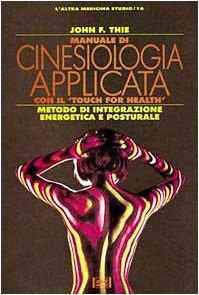 Manuale di cinesiologia applicata con il Touch for Health. Metodo di integrazione energetica e posturale