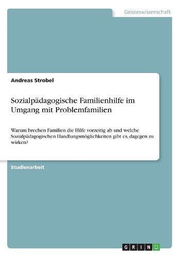 Sozialpädagogische Familienhilfe im Umgang mit Problemfamilien: Warum brechen Familien die Hilfe vorzeitig ab und welche Sozialpädagogischen Handlungsmöglichkeiten gibt es, dagegen zu wirken?