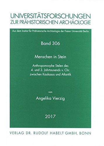 Menschen in Stein: Anthropomorphe Stelen des 4. und 3. Jahrtausends v. Chr. zwischen Kaukasus und Atlantik (Universitätsforschungen zur prähistorischen Archäologie)