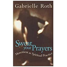 [(Sweat Your Prayers: Movement as Spiritual Practice)] [Author: Gabrielle Roth] published on (September, 1999)