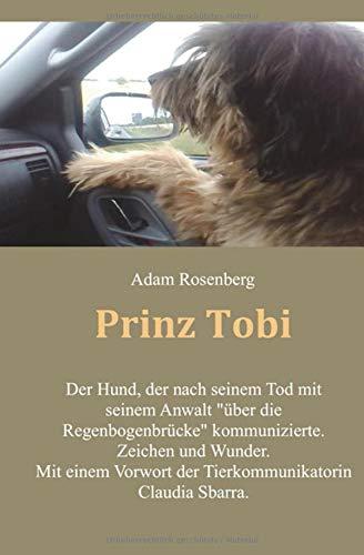"""Prinz Tobi: Der Hund, der nach seinem Tod mit seinem Anwalt """"über die Regenbogenbrücke"""" kommunizierte. Zeichen und Wunder. Mit einem Vorwort der Tierkommunikatorin Claudia Sbarra"""