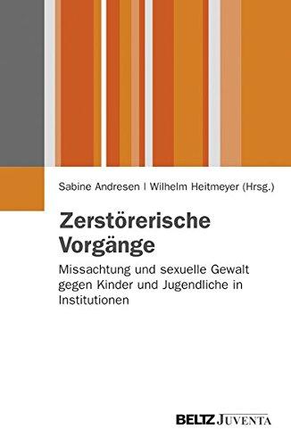 Zerstörerische Vorgänge: Missachtung und sexuelle Gewalt gegen Kinder und Jugendliche in Institutionen (Juventa Paperback)