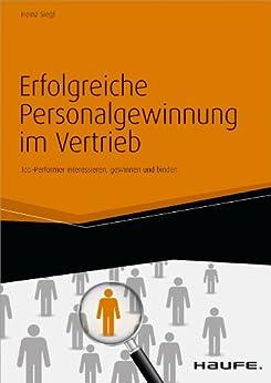 Erfolgreiche Personalgewinnung im Vertrieb: Top-Performer interessieren, gewinnen und binden (Haufe Fachbuch) von [Siegl, Heinz]