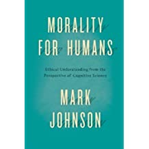 Morality for Humans: Ethical Understanding from the Perspective of Cognitive Science by Mark Johnson (2014-03-26)