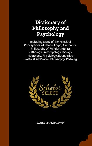 Dictionary of Philosophy and Psychology: Including Many of the Principal Conceptions of Ethics, Logic, Aesthetics, Philosophy of Religion, Mental Political and Social Philosophy, Philolog