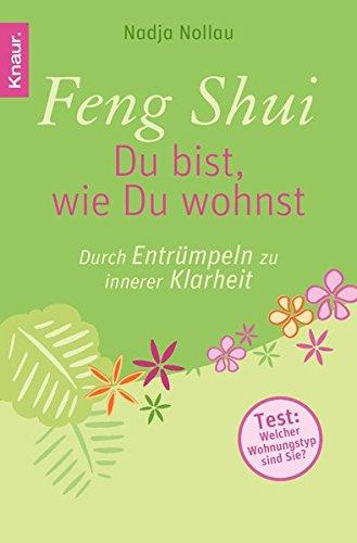 Feng Shui - Du bist, wie Du wohnst: Durch Entrümpeln zu innerer Klarheit