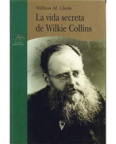 La vida secreta de wilkie collins (Clasica Biografias (alba)) por William Malpas Clarke