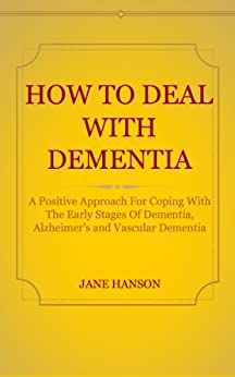 HOW TO DEAL WITH DEMENTIA: A Positive Approach For Coping With The Early Stages Of Dementia, Alzheimer's And Vascular Dementia (English Edition) par [Hanson, Jane]