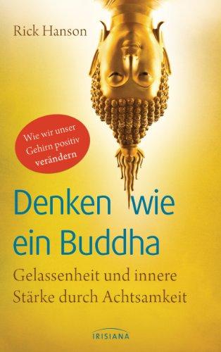 Denken wie ein Buddha: Gelassenheit und innere Stärke durch Achtsamkeit - Wie wir unser Gehirn positiv verändern