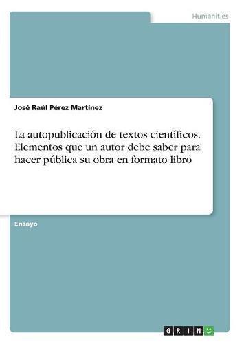 La autopublicación de textos científicos. Elementos que un autor debe saber para hacer pública su obra en formato libro por José Raúl Pérez Martínez
