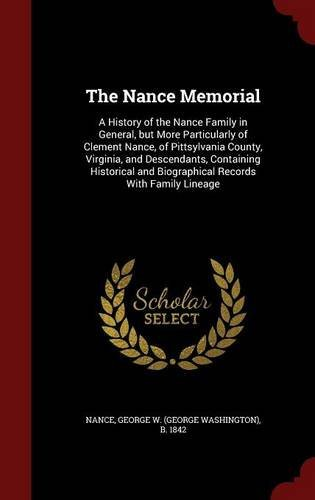 The Nance Memorial: A History of the Nance Family in General, but More Particularly of Clement Nance, of Pittsylvania County, Virginia, and ... and Biographical Records With Family Lineage by George W. b. 1842 Nance (2015-08-11)
