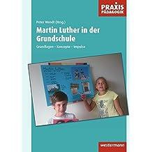 Praxis Pädagogik / Religion / Ethik / Philosophie: Martin Luther in der Grundschule: Grundlagen – Konzepte – Impulse