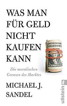 Was man für Geld nicht kaufen kann: Die moralischen Grenzen des Marktes von [Sandel, Michael J.]