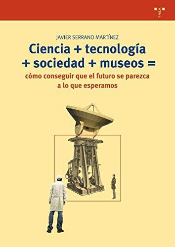 Descargar Libro Ciencia + Tecnología + Sociedad + Museo = Cómo Conseguir Que El Futuro Se Parezca A Lo Que Esperamos (Biblioteconomía y Administración Cultural) de Javier Serrano Martínez