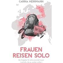 Frauen Reisen Solo: Der Ratgeber für alleinreisende Frauen