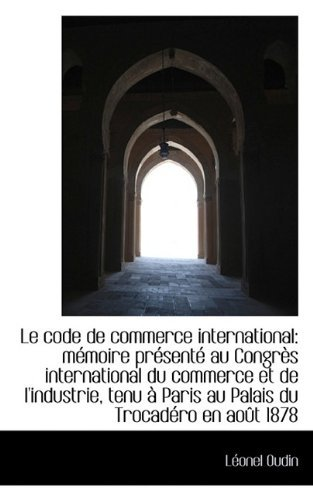 Le code de commerce international: m??moire pr??sent?? au Congr??s international du commerce et de l'ind by L??onel Oudin (2009-07-11)