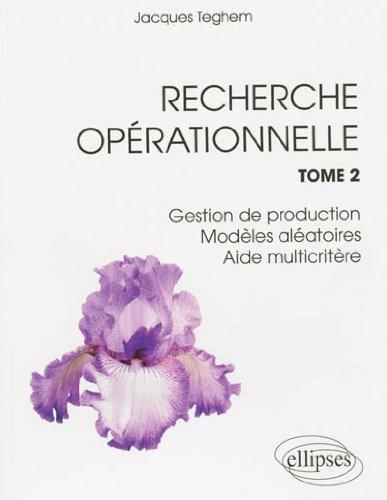 Recherche Opérationnelle Tome 2 Gestion de Production Modèles Aléatoires Aide Multicritère