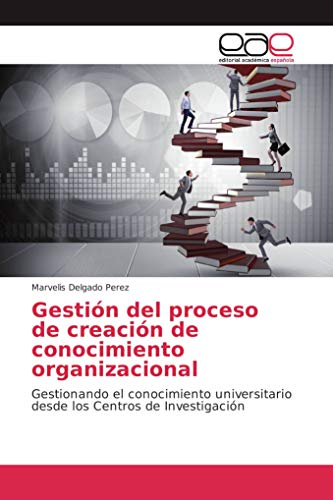 Gestión del proceso de creación de conocimiento organizacional: Gestionando el conocimiento universitario desde los Centros de Investigación