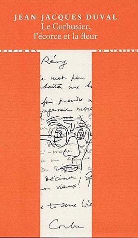 Le Corbusier, l'écorce et la fleur par Jean-Jacques Duval