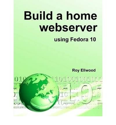 [ BUILD A HOME WEBSERVER USING FEDORA 10 [ BUILD A HOME WEBSERVER USING FEDORA 10 BY ELLWOOD, ROY ( AUTHOR ) JUL-01-2009 ] By Ellwood, Roy ( Author ) ( 2009 ) { Hardcover }