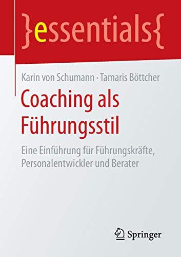 Coaching als Führungsstil: Eine Einführung für Führungskräfte, Personalentwickler und Berater (essentials)