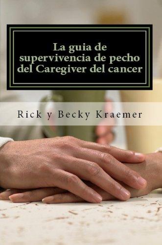 La guía de supervivencia de pecho del cuidador del cáncer: Extremidades prácticas para Apoyo de su esposa a través del cáncer de pecho por Rick Kraemer