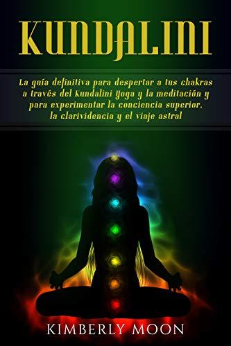 Kundalini: La guía definitiva para despertar a tus chakras a ...