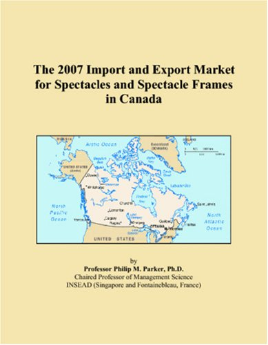 The 2007 Import and Export Market for Spectacles and Spectacle Frames in Canada