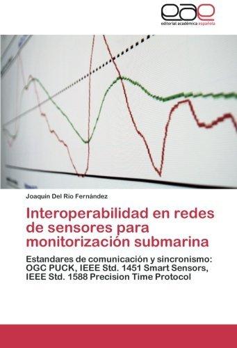 Interoperabilidad en redes de sensores para monitorizaci??n submarina: Estandares de comunicaci??n y sincronismo: OGC PUCK, IEEE Std. 1451 Smart Sensors, IEEE Std. 1588 Precision Time Protocol by Joaqu??n Del R??o Fern??ndez (2012-09-13) (Ieee-red Book)