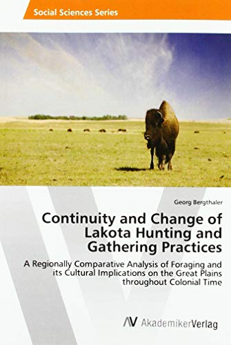 Continuity and Change of Lakota Hunting and Gathering Practices: A Regionally Comparative Analysis of Foraging and its Cultural Implications on the Great Plains throughout Colonial Time -