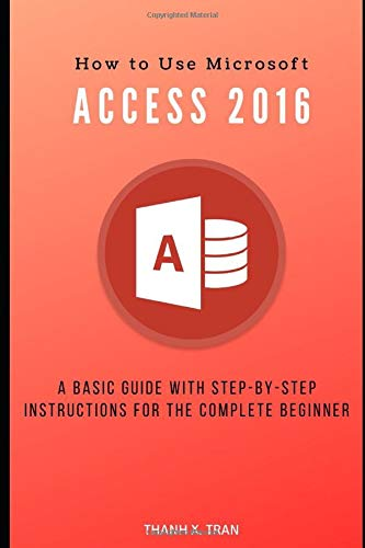 How to Use Microsoft Access 2016: A basic guide with step-by-step instructions for the complete beginner (MS Access, Band 1)