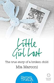 Little Girl Lost: The true story of a broken child (HarperTrue Life - A Short Read) (HarperTrue Life - A Short Read Book 4) by [Marconi, Mia]