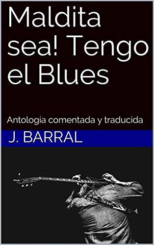 Maldita sea! Tengo el Blues: Antología comentada y traducida por J. Barral