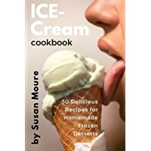 Ice Cream Cookbook: 50 Delicious Recipes for Homemade Frozen Desserts (Ice Cream, Frozen Yogurt, Sorbet, Gelato, Granita)