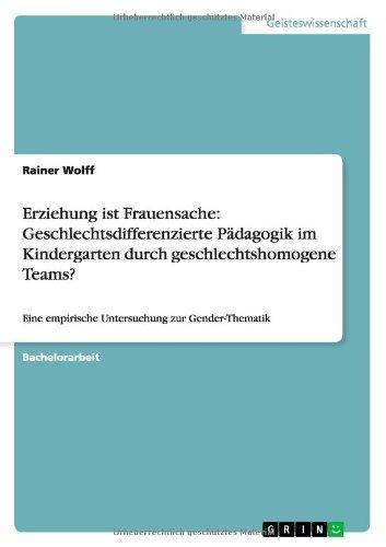 Erziehung ist Frauensache: Geschlechtsdifferenzierte Pädagogik im Kindergarten durch geschlechtshomogene Teams?: Eine empirische Untersuchung zur Gender-Thematik
