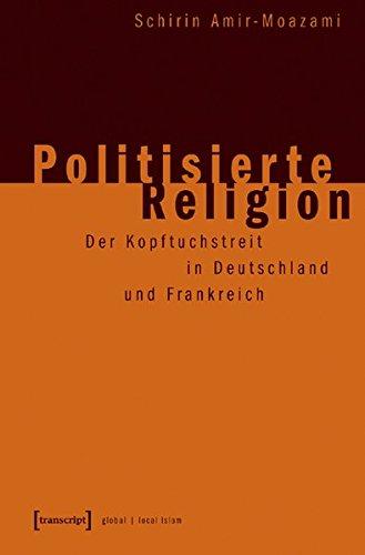 Politisierte Religion: Der Kopftuchstreit in Deutschland und Frankreich (Globaler lokaler Islam)