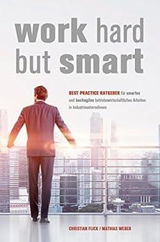 Work Hard but Smart: Best Practice Ratgeber für smartes und hochagiles betriebswirtschaftliches Arbeiten in Industrieunternehmen von [Flick, Christian, Weber, Mathias]