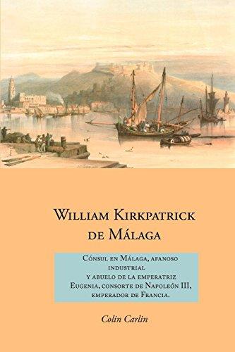 William Kirkpatrick de M Laga: C Nsul En M Laga, Afanoso Industrial y Abuelo de La Emperatriz Eugenia, Consorte de Napole N III, Emperador de Francia (Family Histories)