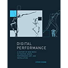 Digital Performance: A History of New Media in Theater, Dance, Performance Art, and Installation (Leonardo Book Series)