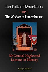 The Folly of Repetition and the Wisdom of Remembrance: 30 Crucial Neglected Lessons of History by Craig Steven Chalquist (2010-03-13)