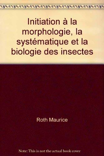 Initiation à la morphologie, la systématique et la biologie des insectes par Roth Maurice