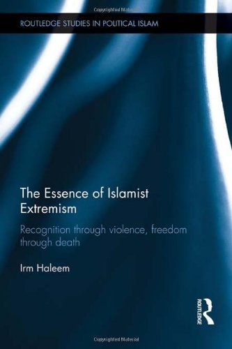 The Essence of Islamist Extremism: Recognition through Violence, Freedom through Death (Routledge Studies in Political Islam) by Irm Haleem (2011-11-23)