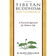 Tibetan Buddhism from the Ground Up: A Practical Approach for Modern Life by B. Alan Wallace (October 09,1993)