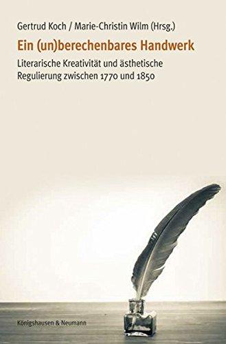 Ein (un)berechenbares Handwerk: Literarische Kreativität und ästhetische Regulierung zwischen 1770 und 1850