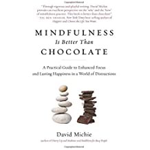 Mindfulness Is Better Than Chocolate: A Practical Guide to Enhanced Focus and Lasting Happiness in a World of Distractions by David Michie (2015-01-06)