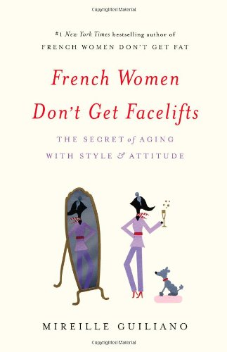 French Women Don't Get Facelifts: The Secret of Aging with Style & Attitude por Mireille Guiliano