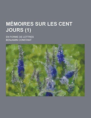 Memoires Sur Les Cent Jours; En Forme de Lettres (1 )